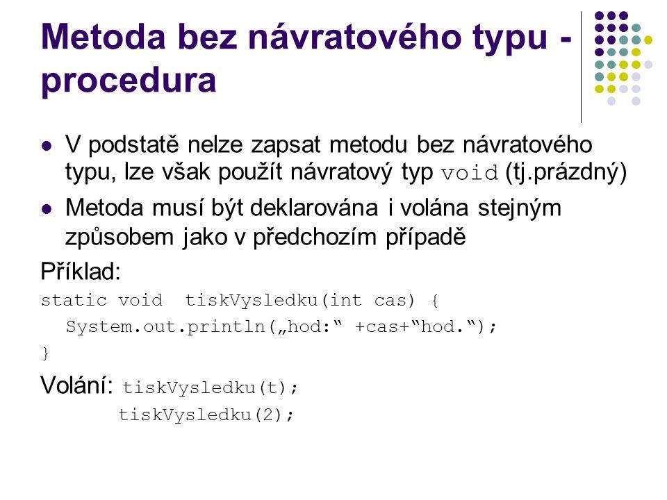 """Metoda bez návratového typu - procedura V podstatě nelze zapsat metodu bez návratového typu, lze však použít návratový typ void (tj.prázdný) Metoda musí být deklarována i volána stejným způsobem jako v předchozím případě Příklad: static void tiskVysledku(int cas) { System.out.println(""""hod: +cas+ hod. ); } Volání: tiskVysledku(t); tiskVysledku(2);"""