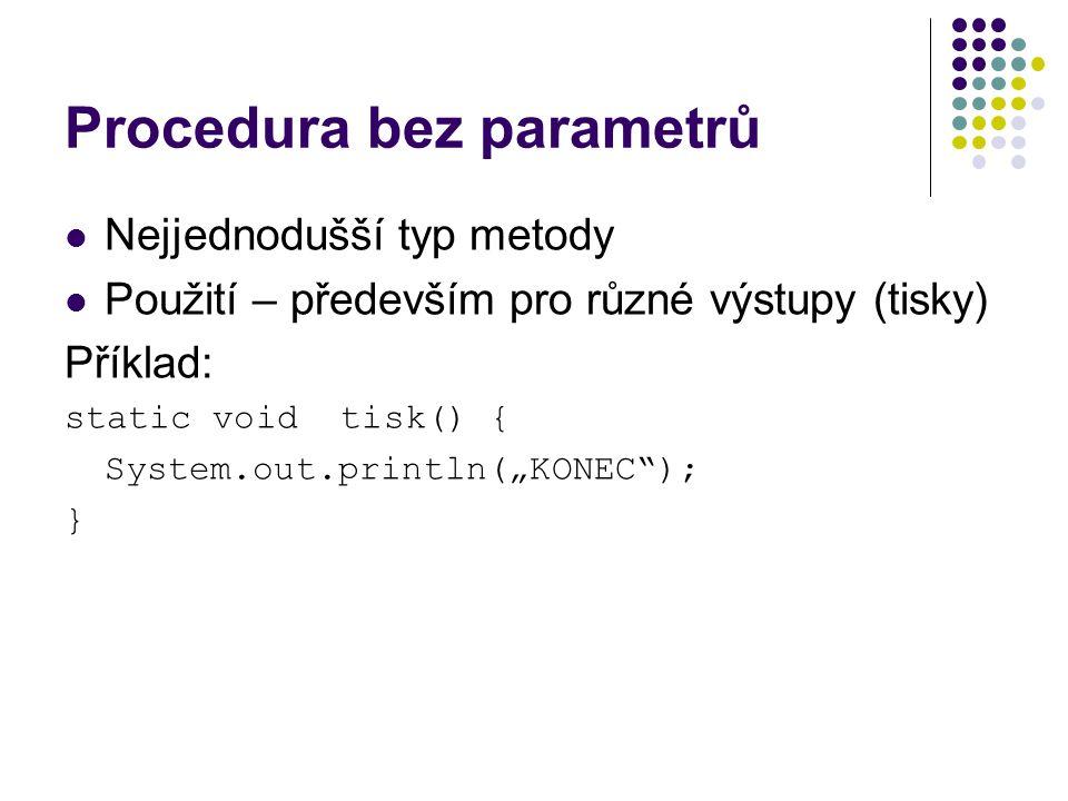 """Procedura bez parametrů Nejjednodušší typ metody Použití – především pro různé výstupy (tisky) Příklad: static void tisk() { System.out.println(""""KONEC ); }"""