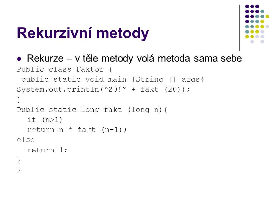 Rekurzivní metody Rekurze – v těle metody volá metoda sama sebe Public class Faktor { public static void main }String [] args{ System.out.println( 20! + fakt (20)); } Public static long fakt (long n){ if (n>1) return n * fakt (n-1); else return 1; }