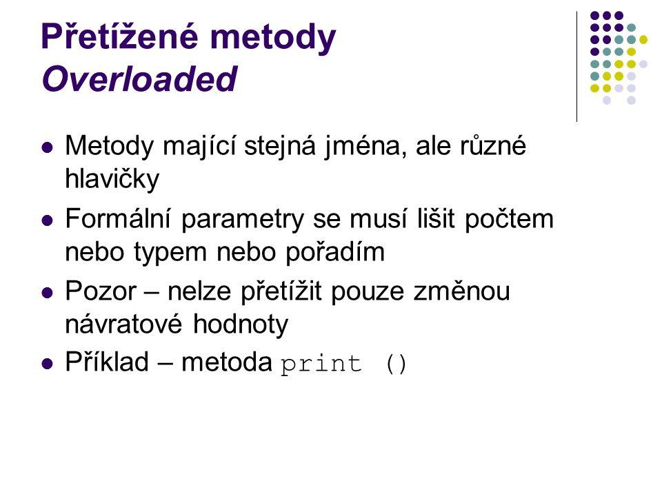 Přetížené metody Overloaded Metody mající stejná jména, ale různé hlavičky Formální parametry se musí lišit počtem nebo typem nebo pořadím Pozor – nelze přetížit pouze změnou návratové hodnoty Příklad – metoda print ()