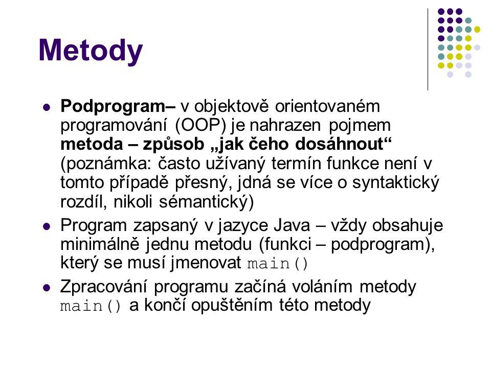 """Metody Podprogram– v objektově orientovaném programování (OOP) je nahrazen pojmem metoda – způsob """"jak čeho dosáhnout (poznámka: často užívaný termín funkce není v tomto případě přesný, jdná se více o syntaktický rozdíl, nikoli sémantický) Program zapsaný v jazyce Java – vždy obsahuje minimálně jednu metodu (funkci – podprogram), který se musí jmenovat main() Zpracování programu začíná voláním metody main() a končí opuštěním této metody"""