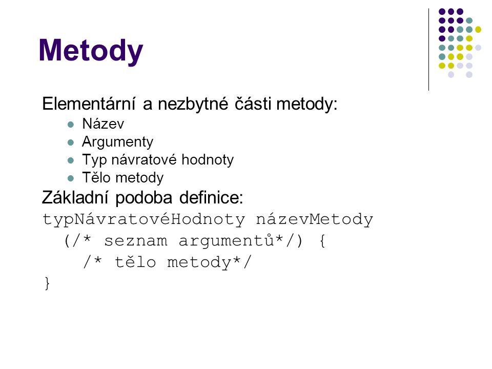 Metody Elementární a nezbytné části metody: Název Argumenty Typ návratové hodnoty Tělo metody Základní podoba definice: typNávratovéHodnoty názevMetody (/* seznam argumentů*/) { /* tělo metody*/ }