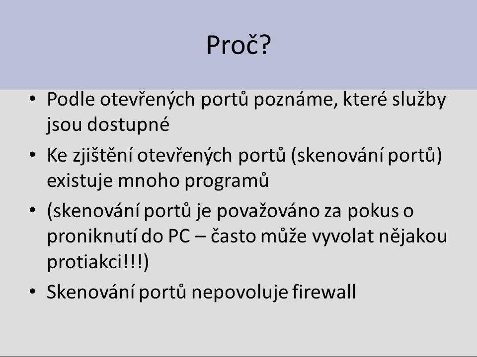 Proč? Podle otevřených portů poznáme, které služby jsou dostupné Ke zjištění otevřených portů (skenování portů) existuje mnoho programů (skenování por