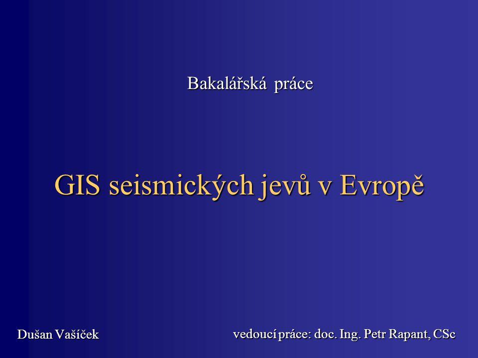 GIS seismických jevů v Evropě Dušan Vašíček Bakalářská práce vedoucí práce: doc. Ing. Petr Rapant, CSc