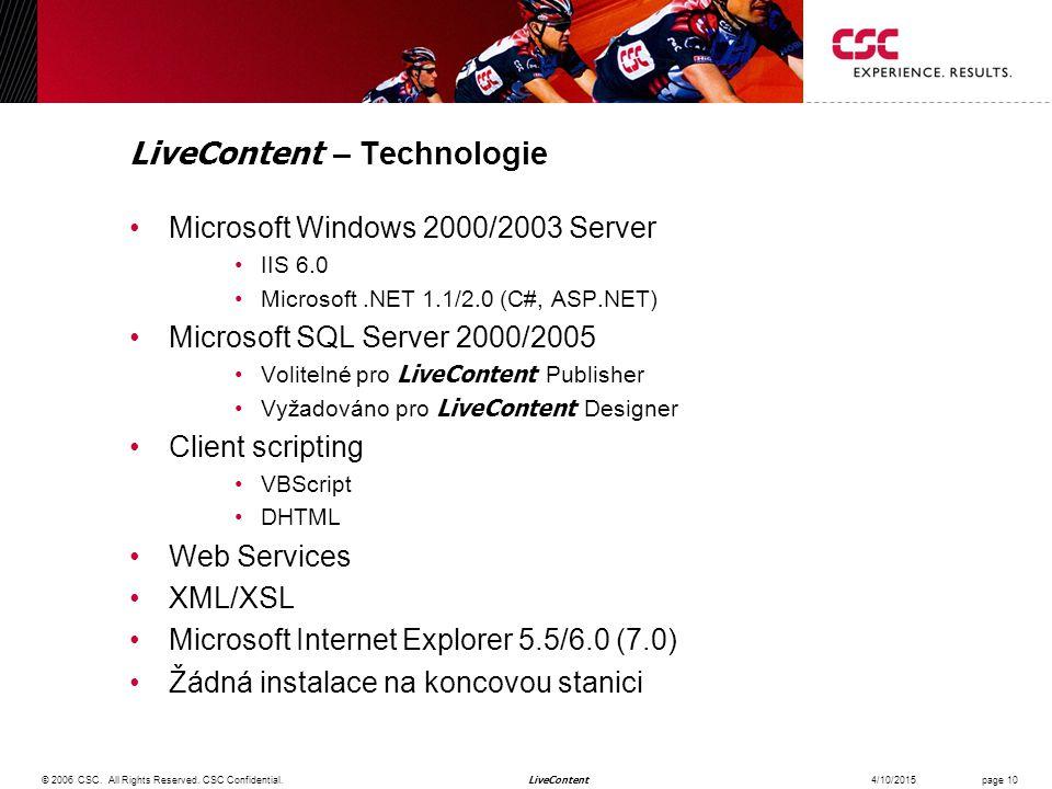 LiveContent LiveContent – Technologie Microsoft Windows 2000/2003 Server IIS 6.0 Microsoft.NET 1.1/2.0 (C#, ASP.NET) Microsoft SQL Server 2000/2005 Volitelné pro LiveContent Publisher Vyžadováno pro LiveContent Designer Client scripting VBScript DHTML Web Services XML/XSL Microsoft Internet Explorer 5.5/6.0 (7.0) Žádná instalace na koncovou stanici 4/10/2015© 2006 CSC.