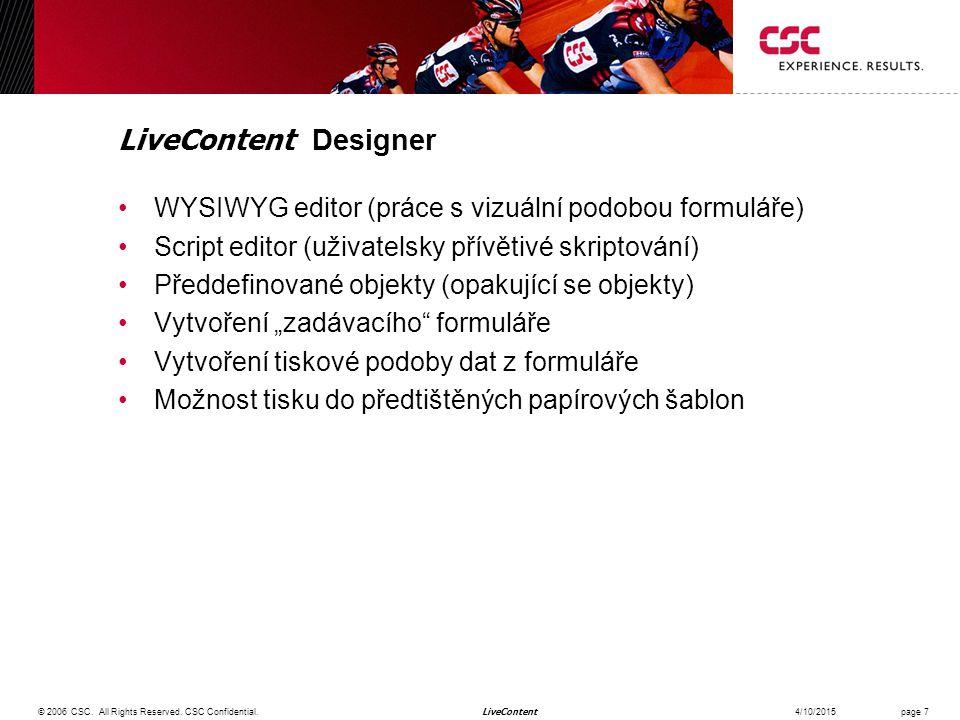 """LiveContent LiveContent Designer WYSIWYG editor (práce s vizuální podobou formuláře) Script editor (uživatelsky přívětivé skriptování) Předdefinované objekty (opakující se objekty) Vytvoření """"zadávacího formuláře Vytvoření tiskové podoby dat z formuláře Možnost tisku do předtištěných papírových šablon 4/10/2015© 2006 CSC."""