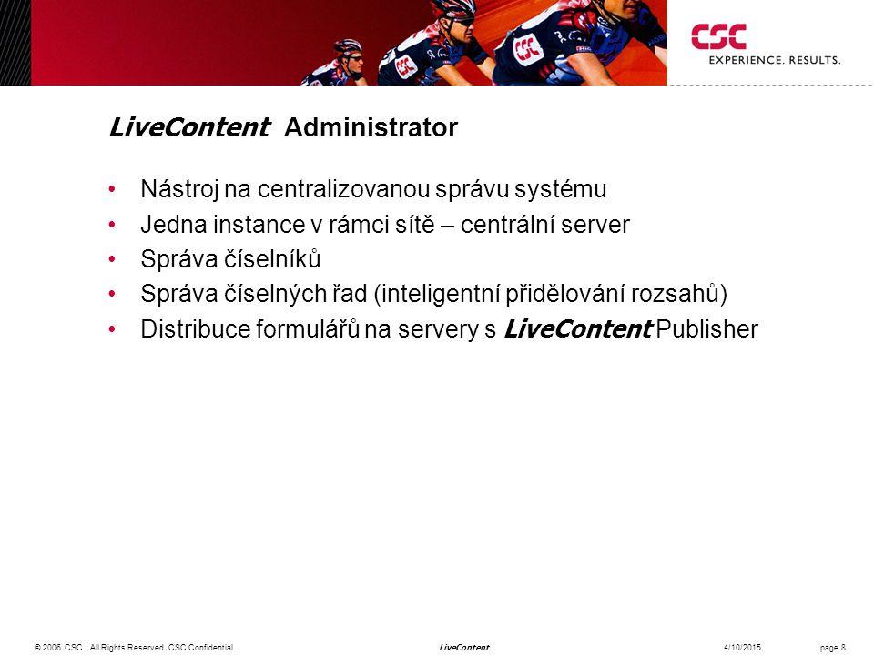 LiveContent LiveContent Administrator Nástroj na centralizovanou správu systému Jedna instance v rámci sítě – centrální server Správa číselníků Správa číselných řad (inteligentní přidělování rozsahů) Distribuce formulářů na servery s LiveContent Publisher 4/10/2015© 2006 CSC.
