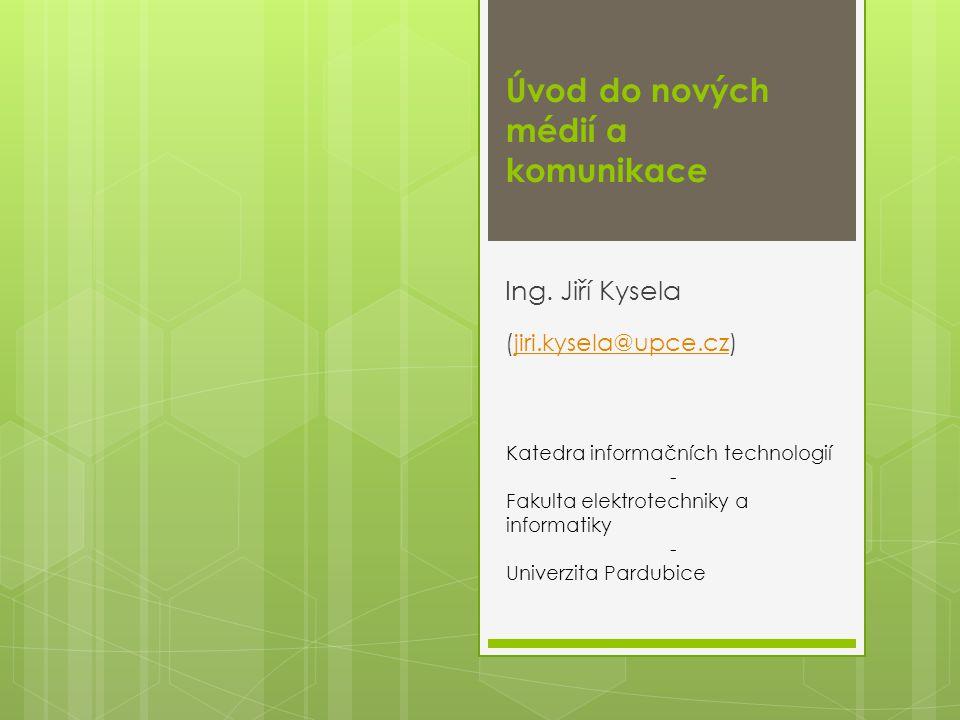 Úvod do nových médií a komunikace Ing. Jiří Kysela (jiri.kysela@upce.cz)jiri.kysela@upce.cz Katedra informačních technologií - Fakulta elektrotechniky