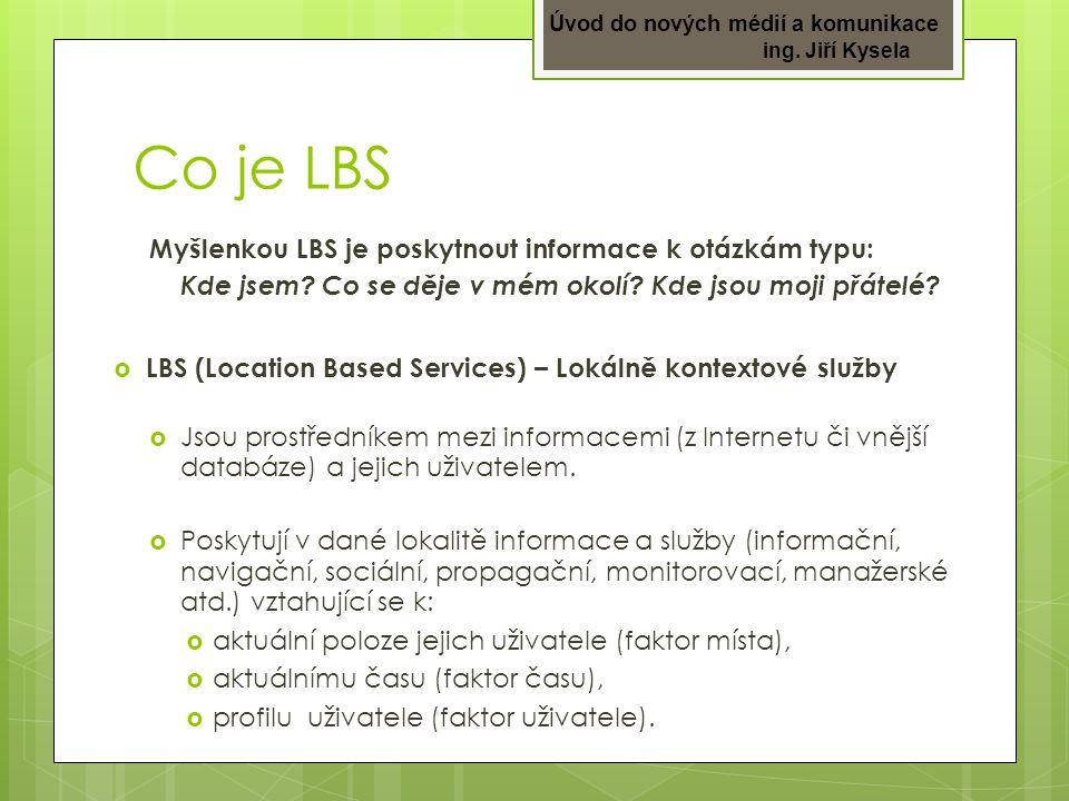 Úvod do nových médií a komunikace ing. Jiří Kysela Co je LBS Myšlenkou LBS je poskytnout informace k otázkám typu: Kde jsem? Co se děje v mém okolí? K
