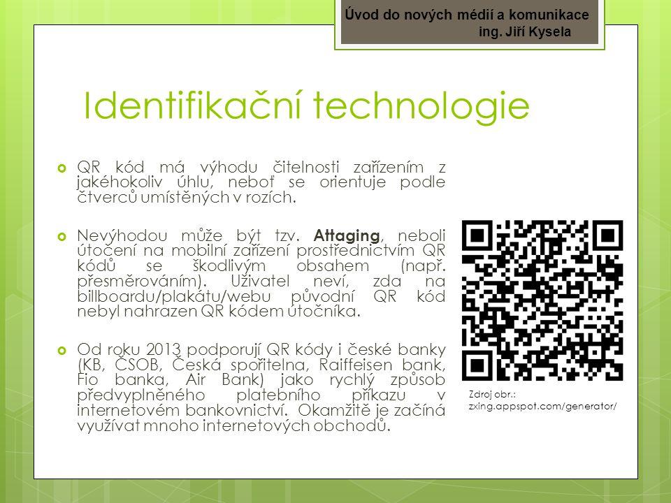 Úvod do nových médií a komunikace ing. Jiří Kysela Identifikační technologie  QR kód má výhodu čitelnosti zařízením z jakéhokoliv úhlu, neboť se orie