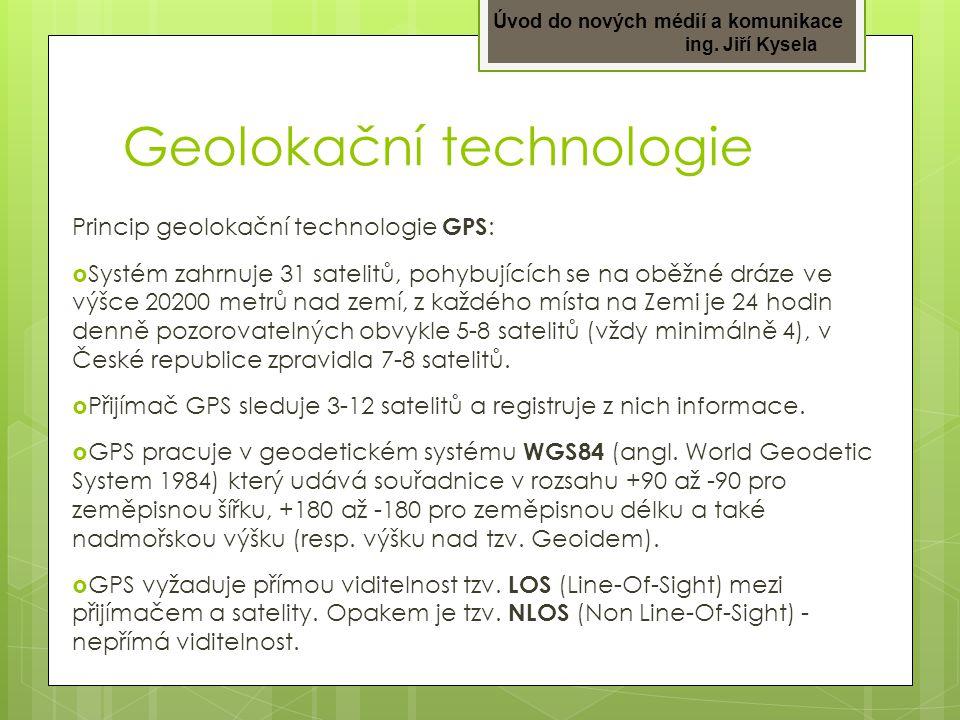 Úvod do nových médií a komunikace ing. Jiří Kysela Geolokační technologie Princip geolokační technologie GPS :  Systém zahrnuje 31 satelitů, pohybují