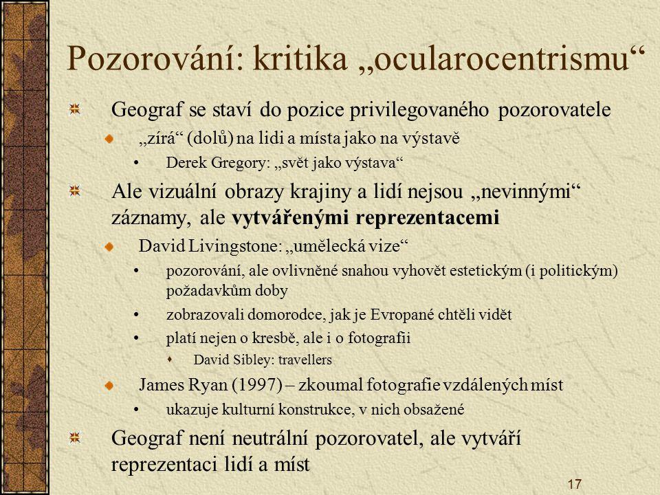 """17 Pozorování: kritika """"ocularocentrismu Geograf se staví do pozice privilegovaného pozorovatele """"zírá (dolů) na lidi a místa jako na výstavě Derek Gregory: """"svět jako výstava Ale vizuální obrazy krajiny a lidí nejsou """"nevinnými záznamy, ale vytvářenými reprezentacemi David Livingstone: """"umělecká vize pozorování, ale ovlivněné snahou vyhovět estetickým (i politickým) požadavkům doby zobrazovali domorodce, jak je Evropané chtěli vidět platí nejen o kresbě, ale i o fotografii  David Sibley: travellers James Ryan (1997) – zkoumal fotografie vzdálených míst ukazuje kulturní konstrukce, v nich obsažené Geograf není neutrální pozorovatel, ale vytváří reprezentaci lidí a míst"""