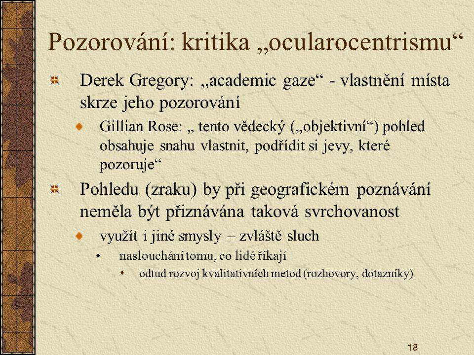 """18 Pozorování: kritika """"ocularocentrismu Derek Gregory: """"academic gaze - vlastnění místa skrze jeho pozorování Gillian Rose: """" tento vědecký (""""objektivní ) pohled obsahuje snahu vlastnit, podřídit si jevy, které pozoruje Pohledu (zraku) by při geografickém poznávání neměla být přiznávána taková svrchovanost využít i jiné smysly – zvláště sluch naslouchání tomu, co lidé říkají  odtud rozvoj kvalitativních metod (rozhovory, dotazníky)"""