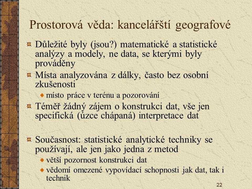 22 Prostorová věda: kancelářští geografové Důležité byly (jsou?) matematické a statistické analýzy a modely, ne data, se kterými byly prováděny Místa analyzována z dálky, často bez osobní zkušenosti místo práce v terénu a pozorování Téměř žádný zájem o konstrukci dat, vše jen specifická (úzce chápaná) interpretace dat Současnost: statistické analytické techniky se používají, ale jen jako jedna z metod větší pozornost konstrukci dat vědomí omezené vypovídací schopnosti jak dat, tak i technik