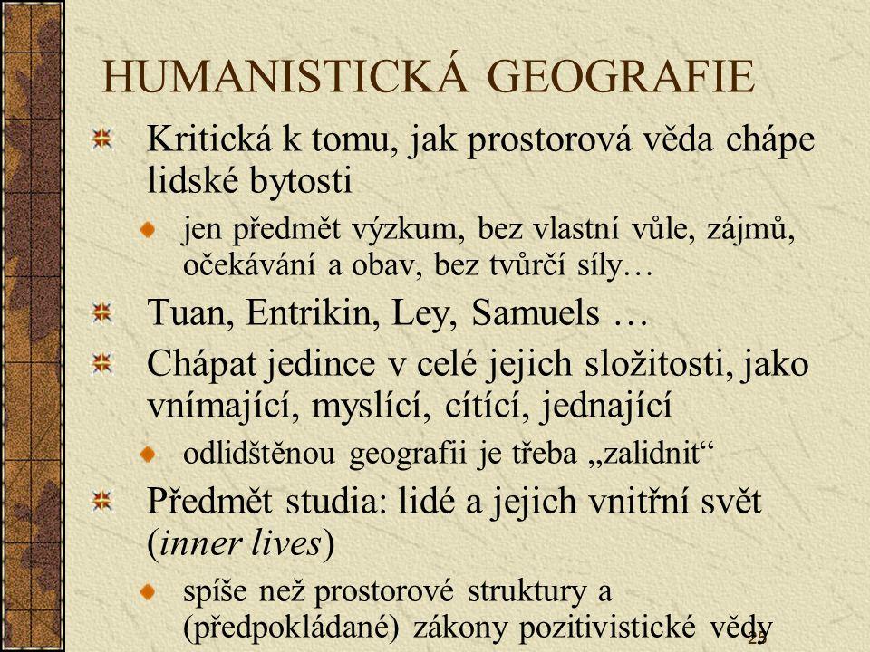 """25 HUMANISTICKÁ GEOGRAFIE Kritická k tomu, jak prostorová věda chápe lidské bytosti jen předmět výzkum, bez vlastní vůle, zájmů, očekávání a obav, bez tvůrčí síly… Tuan, Entrikin, Ley, Samuels … Chápat jedince v celé jejich složitosti, jako vnímající, myslící, cítící, jednající odlidštěnou geografii je třeba """"zalidnit Předmět studia: lidé a jejich vnitřní svět (inner lives) spíše než prostorové struktury a (předpokládané) zákony pozitivistické vědy"""
