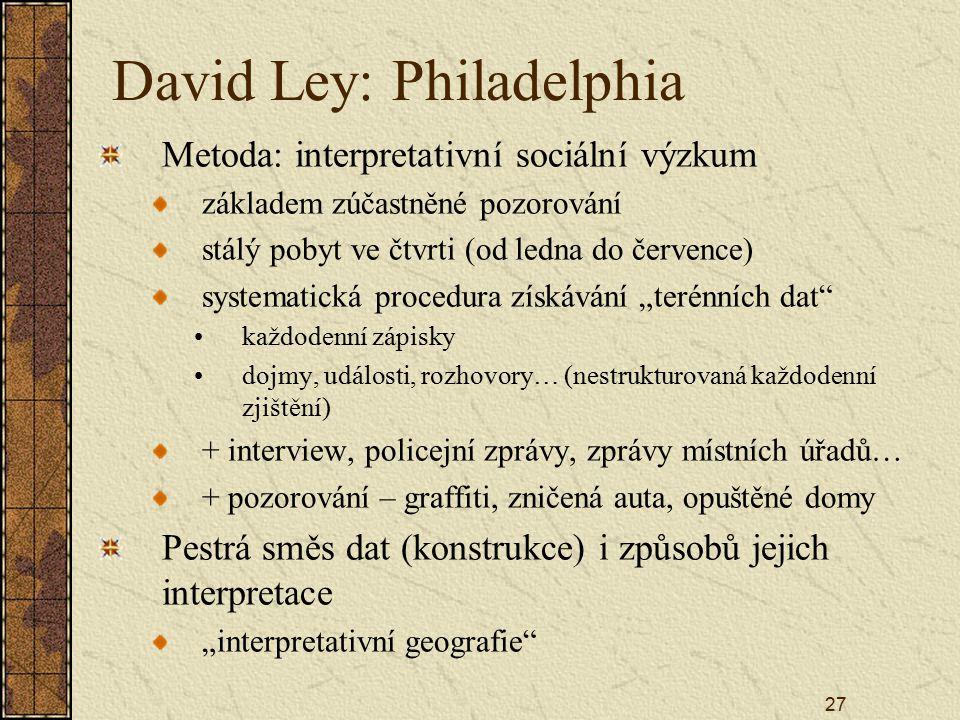 27 David Ley: Philadelphia Metoda: interpretativní sociální výzkum základem zúčastněné pozorování stálý pobyt ve čtvrti (od ledna do července) systema