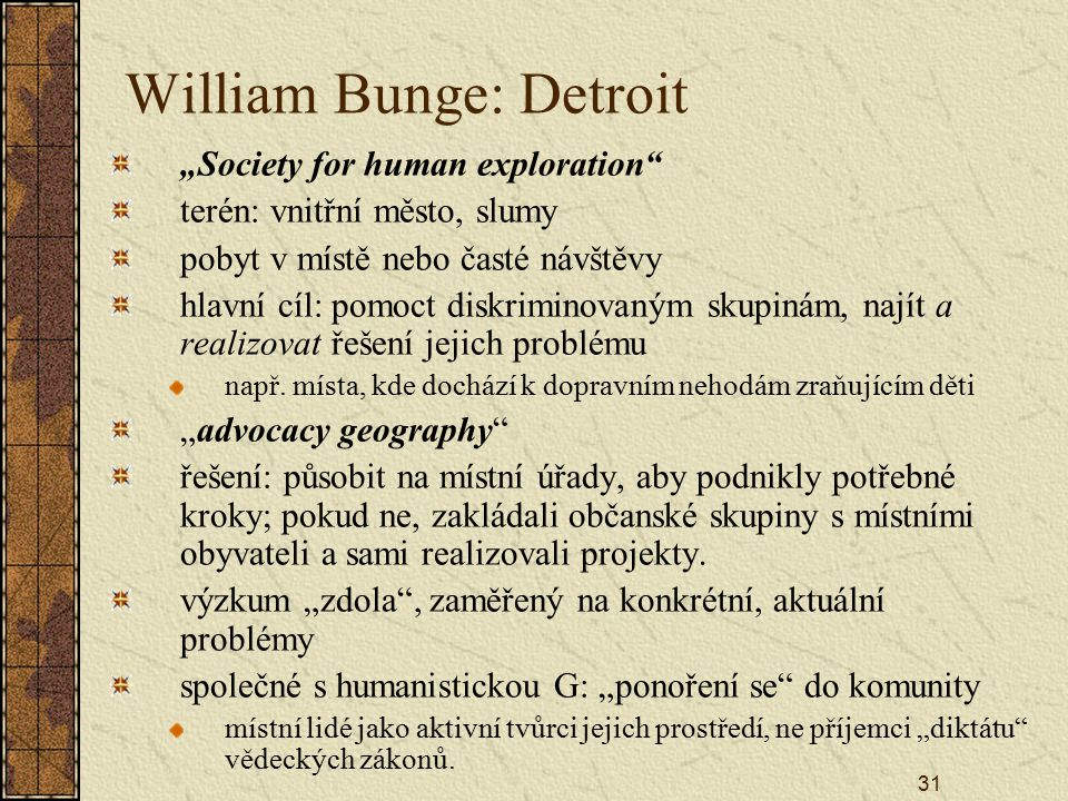 "31 William Bunge: Detroit ""Society for human exploration"" terén: vnitřní město, slumy pobyt v místě nebo časté návštěvy hlavní cíl: pomoct diskriminov"
