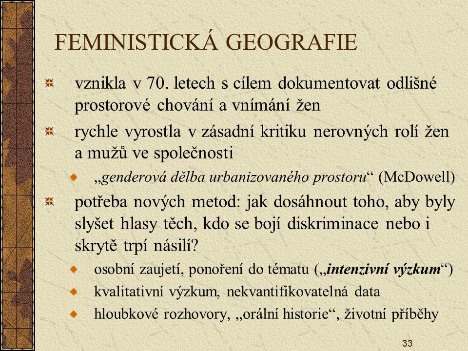 33 FEMINISTICKÁ GEOGRAFIE vznikla v 70. letech s cílem dokumentovat odlišné prostorové chování a vnímání žen rychle vyrostla v zásadní kritiku nerovný