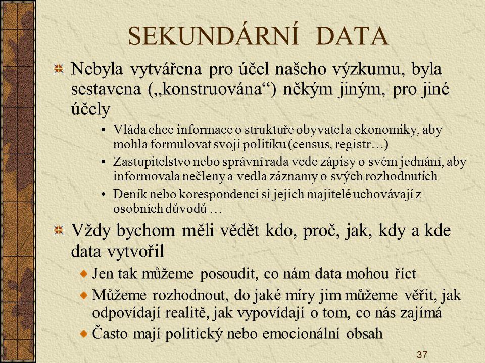 """37 SEKUNDÁRNÍ DATA Nebyla vytvářena pro účel našeho výzkumu, byla sestavena (""""konstruována ) někým jiným, pro jiné účely Vláda chce informace o struktuře obyvatel a ekonomiky, aby mohla formulovat svoji politiku (census, registr…) Zastupitelstvo nebo správní rada vede zápisy o svém jednání, aby informovala nečleny a vedla záznamy o svých rozhodnutích Deník nebo korespondenci si jejich majitelé uchovávají z osobních důvodů … Vždy bychom měli vědět kdo, proč, jak, kdy a kde data vytvořil Jen tak můžeme posoudit, co nám data mohou říct Můžeme rozhodnout, do jaké míry jim můžeme věřit, jak odpovídají realitě, jak vypovídají o tom, co nás zajímá Často mají politický nebo emocionální obsah"""