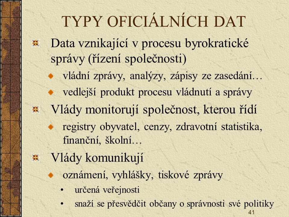 41 TYPY OFICIÁLNÍCH DAT Data vznikající v procesu byrokratické správy (řízení společnosti) vládní zprávy, analýzy, zápisy ze zasedání… vedlejší produkt procesu vládnutí a správy Vlády monitorují společnost, kterou řídí registry obyvatel, cenzy, zdravotní statistika, finanční, školní… Vlády komunikují oznámení, vyhlášky, tiskové zprávy určená veřejnosti snaží se přesvědčit občany o správnosti své politiky