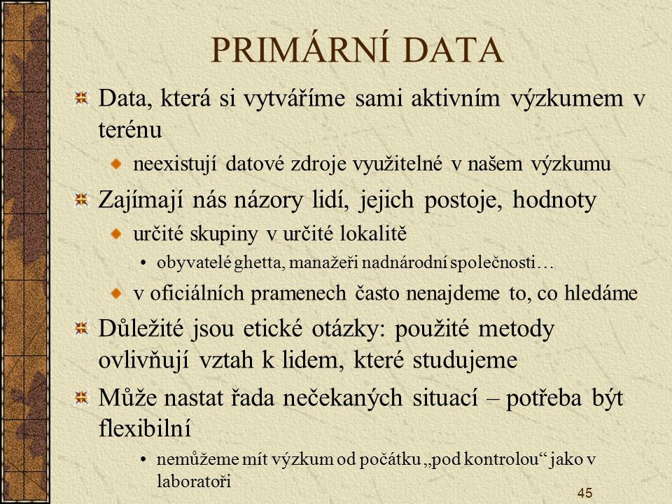 """45 PRIMÁRNÍ DATA Data, která si vytváříme sami aktivním výzkumem v terénu neexistují datové zdroje využitelné v našem výzkumu Zajímají nás názory lidí, jejich postoje, hodnoty určité skupiny v určité lokalitě obyvatelé ghetta, manažeři nadnárodní společnosti… v oficiálních pramenech často nenajdeme to, co hledáme Důležité jsou etické otázky: použité metody ovlivňují vztah k lidem, které studujeme Může nastat řada nečekaných situací – potřeba být flexibilní nemůžeme mít výzkum od počátku """"pod kontrolou jako v laboratoři"""
