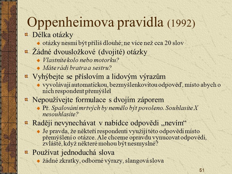 51 Oppenheimova pravidla (1992) Délka otázky otázky nesmí být příliš dlouhé; ne více než cca 20 slov Žádné dvousložkové (dvojité) otázky Vlastníte kolo nebo motorku.