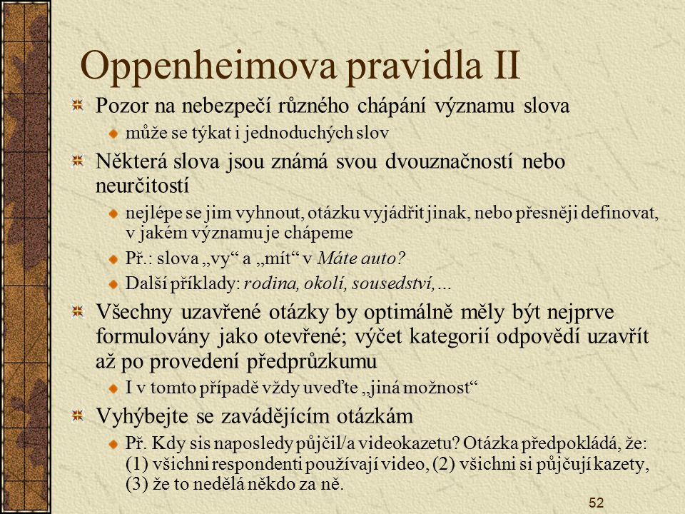 """52 Oppenheimova pravidla II Pozor na nebezpečí různého chápání významu slova může se týkat i jednoduchých slov Některá slova jsou známá svou dvouznačností nebo neurčitostí nejlépe se jim vyhnout, otázku vyjádřit jinak, nebo přesněji definovat, v jakém významu je chápeme Př.: slova """"vy a """"mít v Máte auto."""