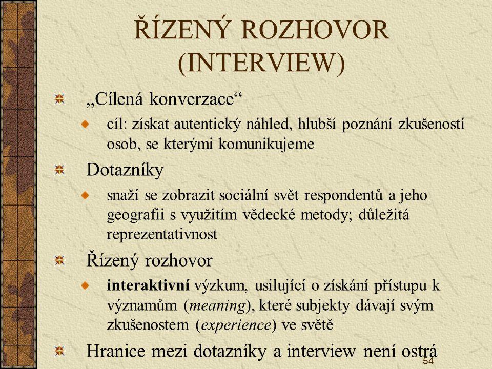 """54 ŘÍZENÝ ROZHOVOR (INTERVIEW) """"Cílená konverzace"""" cíl: získat autentický náhled, hlubší poznání zkušeností osob, se kterými komunikujeme Dotazníky sn"""