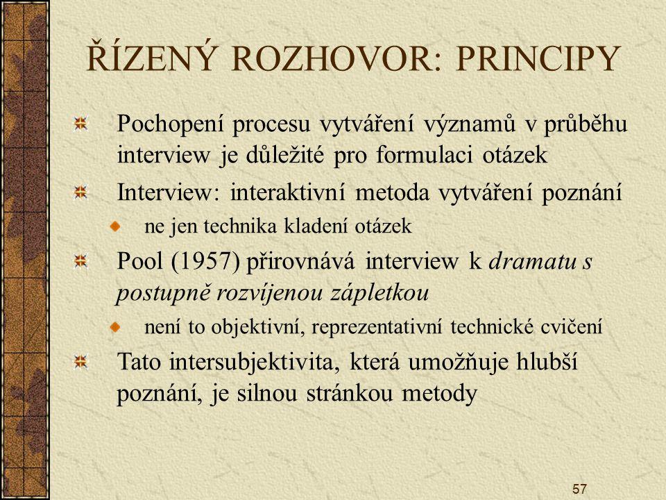 57 ŘÍZENÝ ROZHOVOR: PRINCIPY Pochopení procesu vytváření významů v průběhu interview je důležité pro formulaci otázek Interview: interaktivní metoda v