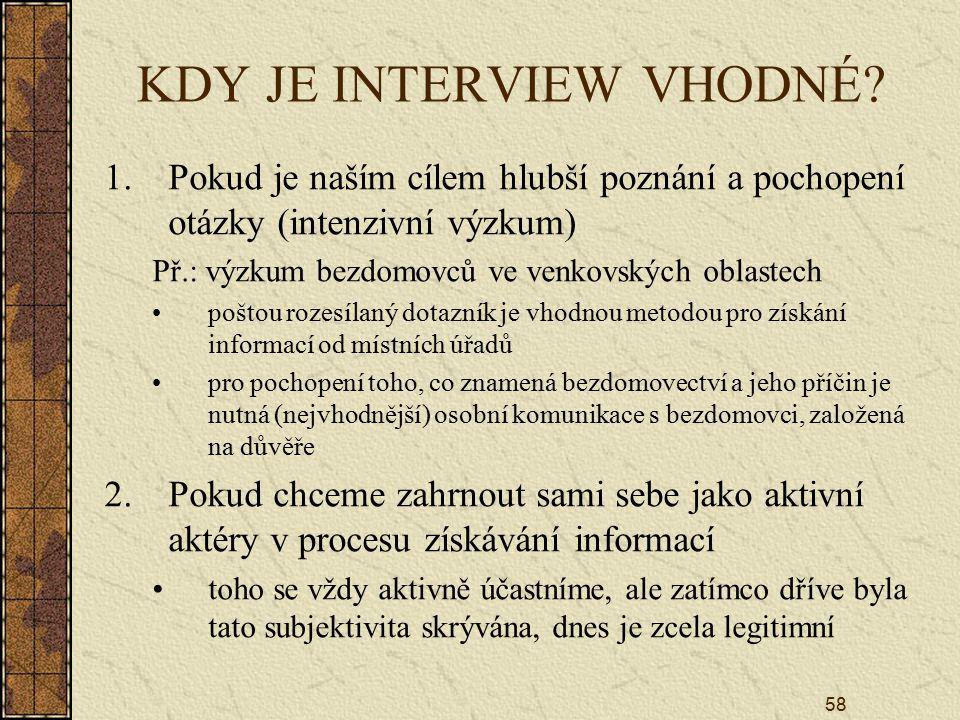 58 KDY JE INTERVIEW VHODNÉ? 1.Pokud je naším cílem hlubší poznání a pochopení otázky (intenzivní výzkum) Př.: výzkum bezdomovců ve venkovských oblaste