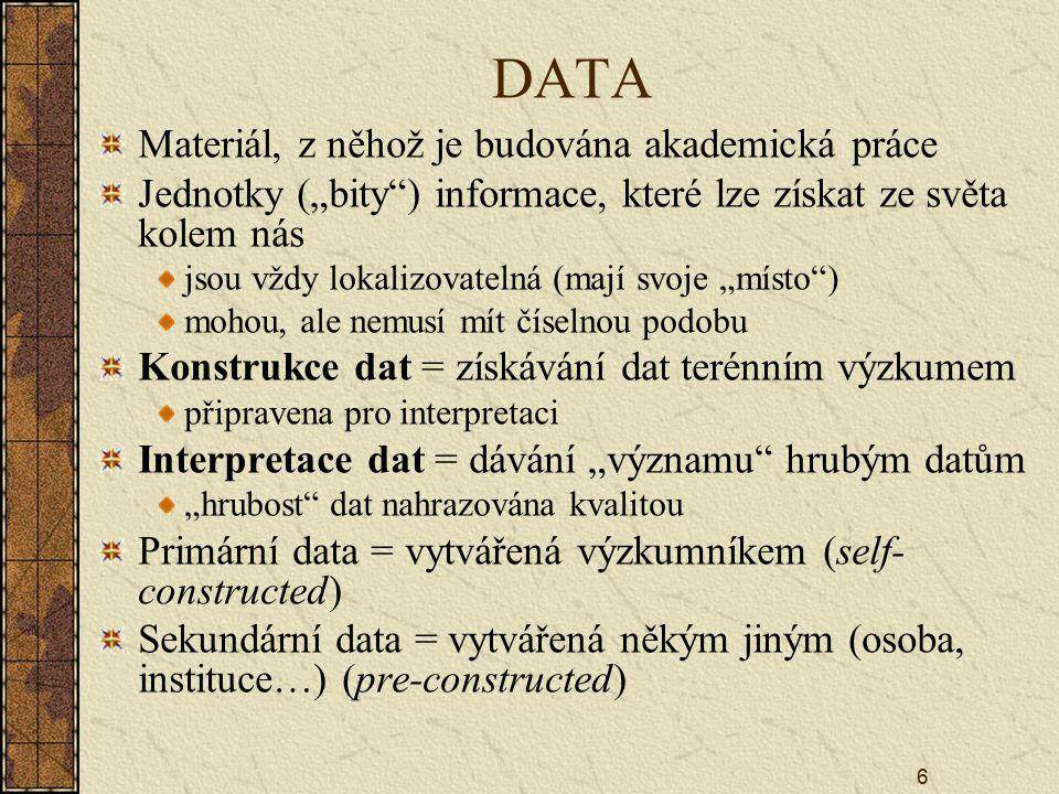 """6 DATA Materiál, z něhož je budována akademická práce Jednotky (""""bity ) informace, které lze získat ze světa kolem nás jsou vždy lokalizovatelná (mají svoje """"místo ) mohou, ale nemusí mít číselnou podobu Konstrukce dat = získávání dat terénním výzkumem připravena pro interpretaci Interpretace dat = dávání """"významu hrubým datům """"hrubost dat nahrazována kvalitou Primární data = vytvářená výzkumníkem (self- constructed) Sekundární data = vytvářená někým jiným (osoba, instituce…) (pre-constructed)"""