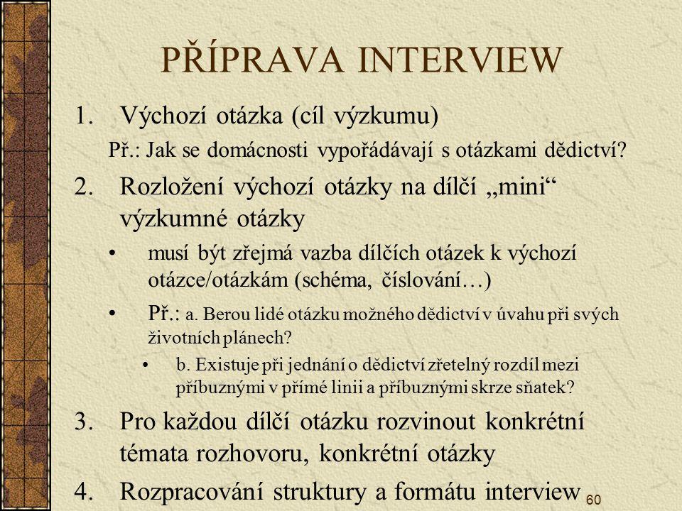 """60 PŘÍPRAVA INTERVIEW 1.Výchozí otázka (cíl výzkumu) Př.: Jak se domácnosti vypořádávají s otázkami dědictví? 2.Rozložení výchozí otázky na dílčí """"min"""