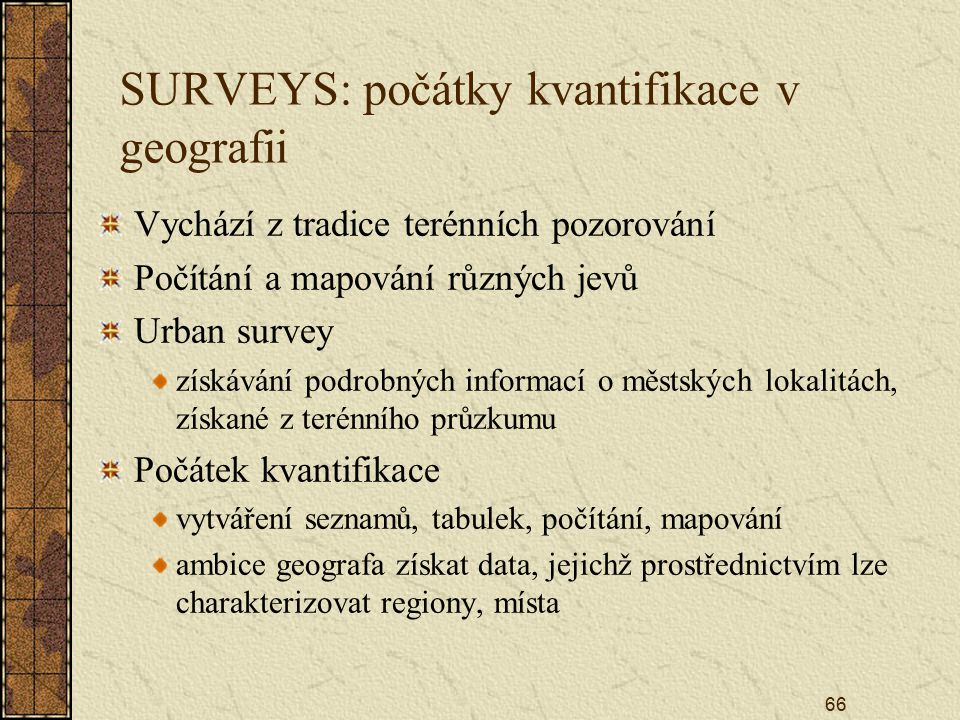 66 SURVEYS: počátky kvantifikace v geografii Vychází z tradice terénních pozorování Počítání a mapování různých jevů Urban survey získávání podrobných informací o městských lokalitách, získané z terénního průzkumu Počátek kvantifikace vytváření seznamů, tabulek, počítání, mapování ambice geografa získat data, jejichž prostřednictvím lze charakterizovat regiony, místa