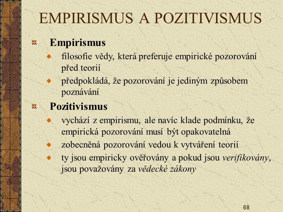 68 EMPIRISMUS A POZITIVISMUS Empirismus filosofie vědy, která preferuje empirické pozorování před teorií předpokládá, že pozorování je jediným způsobem poznávání Pozitivismus vychází z empirismu, ale navíc klade podmínku, že empirická pozorování musí být opakovatelná zobecněná pozorování vedou k vytváření teorií ty jsou empiricky ověřovány a pokud jsou verifikovány, jsou považovány za vědecké zákony