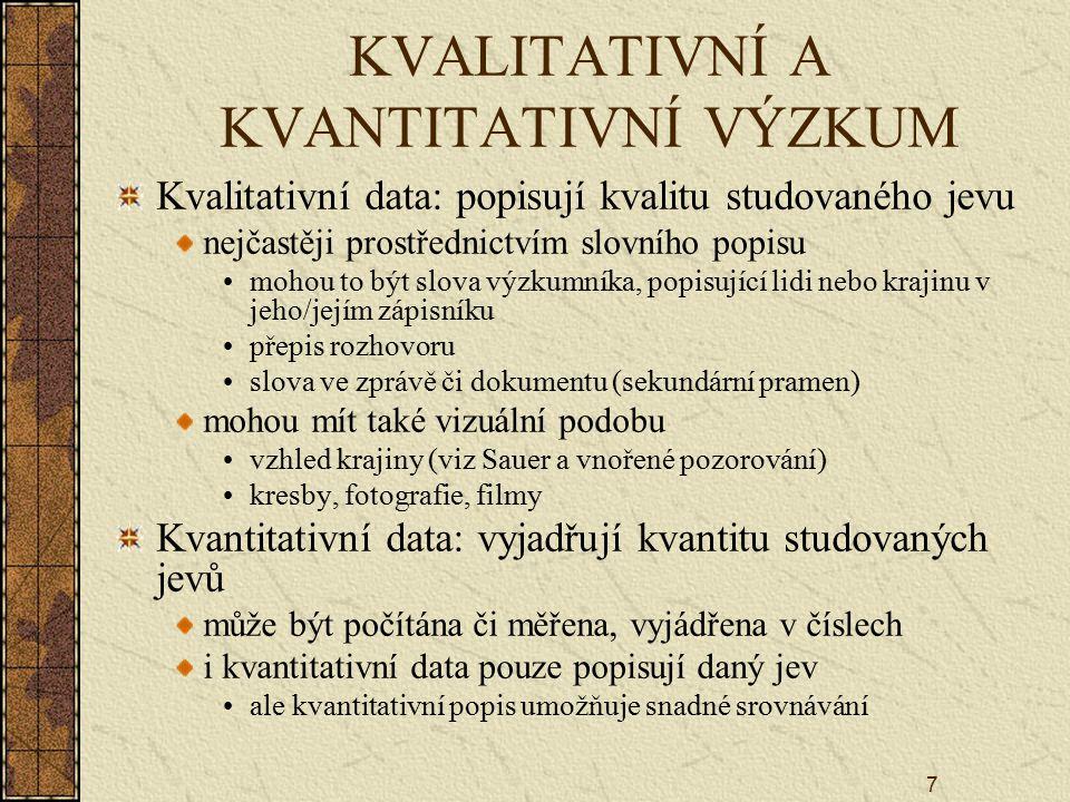 7 KVALITATIVNÍ A KVANTITATIVNÍ VÝZKUM Kvalitativní data: popisují kvalitu studovaného jevu nejčastěji prostřednictvím slovního popisu mohou to být slova výzkumníka, popisující lidi nebo krajinu v jeho/jejím zápisníku přepis rozhovoru slova ve zprávě či dokumentu (sekundární pramen) mohou mít také vizuální podobu vzhled krajiny (viz Sauer a vnořené pozorování) kresby, fotografie, filmy Kvantitativní data: vyjadřují kvantitu studovaných jevů může být počítána či měřena, vyjádřena v číslech i kvantitativní data pouze popisují daný jev ale kvantitativní popis umožňuje snadné srovnávání