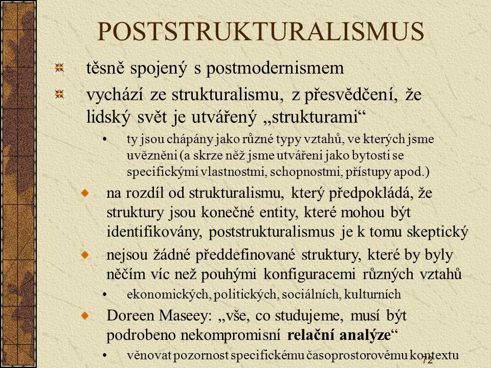 """72 POSTSTRUKTURALISMUS těsně spojený s postmodernismem vychází ze strukturalismu, z přesvědčení, že lidský svět je utvářený """"strukturami ty jsou chápány jako různé typy vztahů, ve kterých jsme uvězněni (a skrze něž jsme utvářeni jako bytosti se specifickými vlastnostmi, schopnostmi, přístupy apod.) na rozdíl od strukturalismu, který předpokládá, že struktury jsou konečné entity, které mohou být identifikovány, poststrukturalismus je k tomu skeptický nejsou žádné předdefinované struktury, které by byly něčím víc než pouhými konfiguracemi různých vztahů ekonomických, politických, sociálních, kulturních Doreen Maseey: """"vše, co studujeme, musí být podrobeno nekompromisní relační analýze věnovat pozornost specifickému časoprostorovému kontextu"""