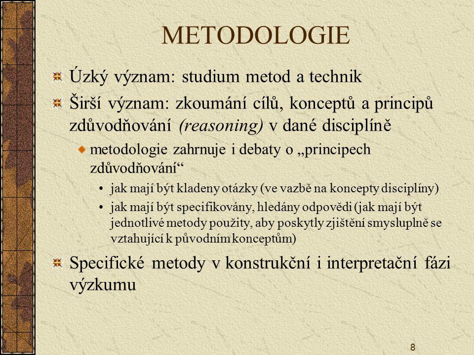 """8 METODOLOGIE Úzký význam: studium metod a technik Širší význam: zkoumání cílů, konceptů a principů zdůvodňování (reasoning) v dané disciplíně metodologie zahrnuje i debaty o """"principech zdůvodňování jak mají být kladeny otázky (ve vazbě na koncepty disciplíny) jak mají být specifikovány, hledány odpovědi (jak mají být jednotlivé metody použity, aby poskytly zjištění smysluplně se vztahující k původním konceptům) Specifické metody v konstrukční i interpretační fázi výzkumu"""