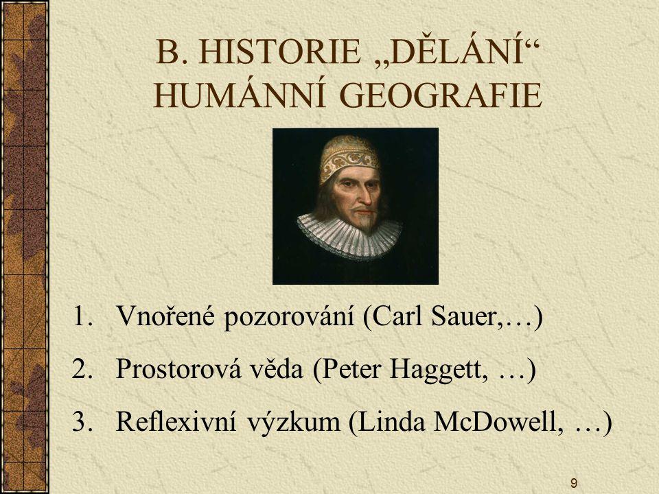 """9 B. HISTORIE """"DĚLÁNÍ"""" HUMÁNNÍ GEOGRAFIE 1.Vnořené pozorování (Carl Sauer,…) 2.Prostorová věda (Peter Haggett, …) 3.Reflexivní výzkum (Linda McDowell,"""