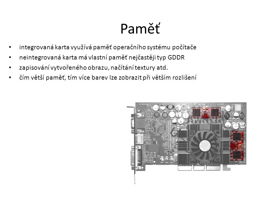 Paměť integrovaná karta využívá paměť operačního systému počítače neintegrovaná karta má vlastní paměť nejčastěji typ GDDR zapisování vytvořeného obra