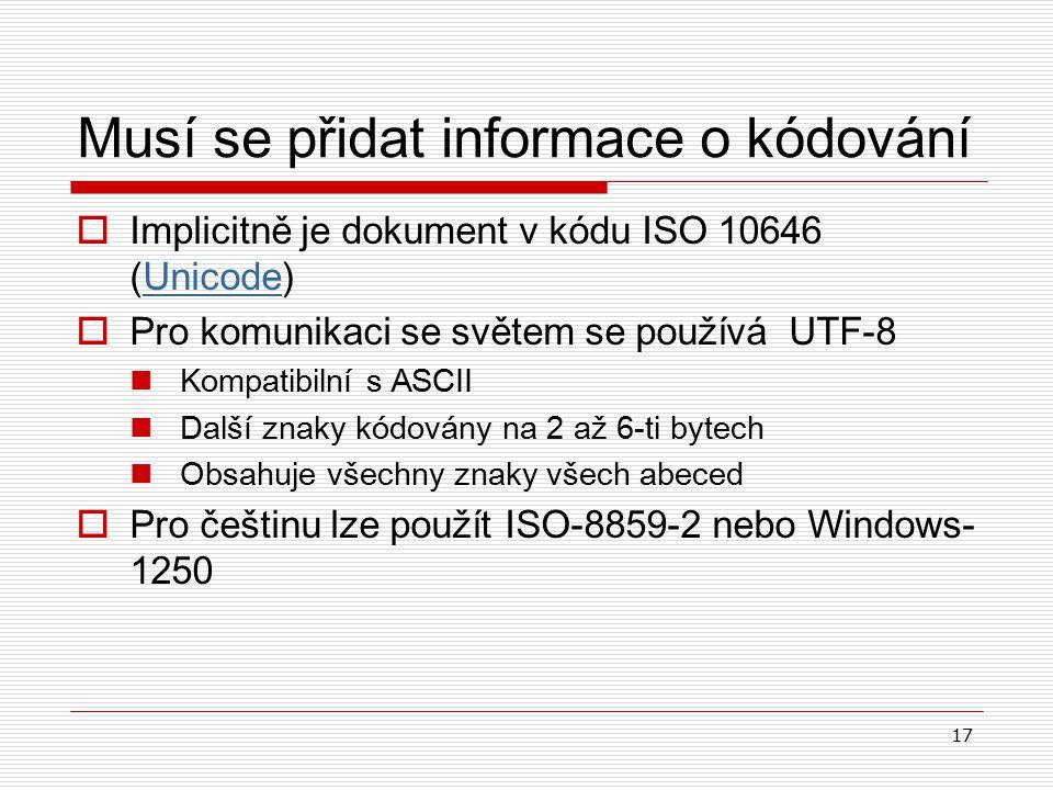 17 Musí se přidat informace o kódování  Implicitně je dokument v kódu ISO 10646 (Unicode)Unicode  P ro komunikaci se světem se používá  UTF-8 K ompatibilní s ASCII D alší znaky kódovány na 2 až 6-ti bytech O bsahuje všechny znaky všech abeced  P ro češtinu lze použít ISO-8859-2 nebo Windows- 1250
