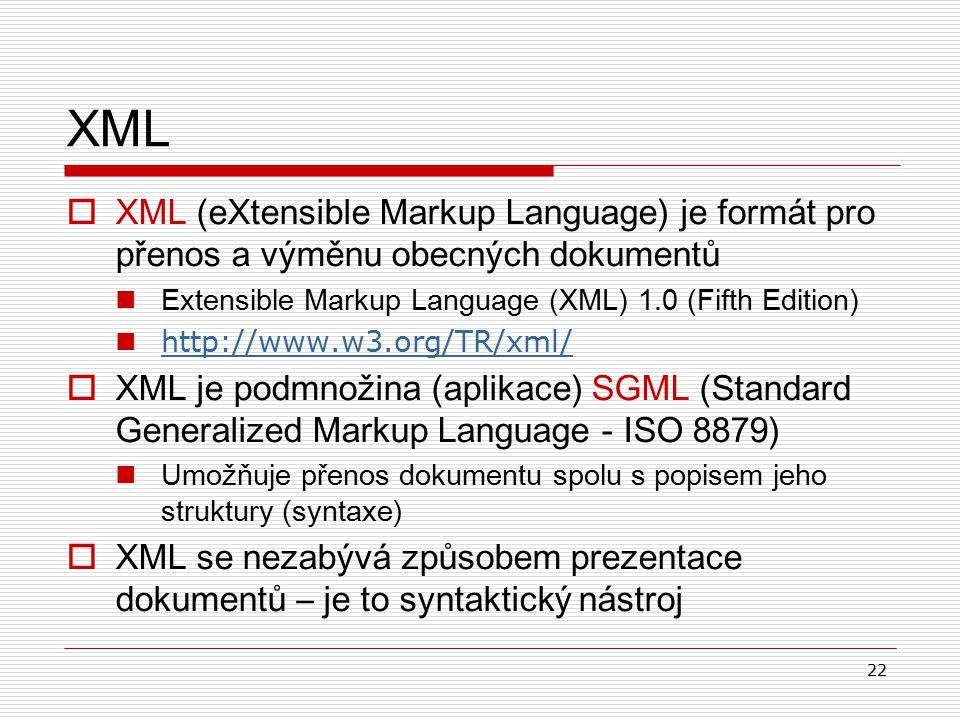 22 XML  XML (eXtensible Markup Language) je formát pro přenos a výměnu obecných dokumentů Extensible Markup Language (XML) 1.0 (Fifth Edition) http://www.w3.org/TR/xml/  XML je podmnožina (aplikace) SGML (Standard Generalized Markup Language - ISO 8879) U možňuj e přenos dokumentu spolu s popisem jeho struktury (syntaxe)  XML se nezabývá způsobem prezentace dokumentů – je to syntaktický nástroj