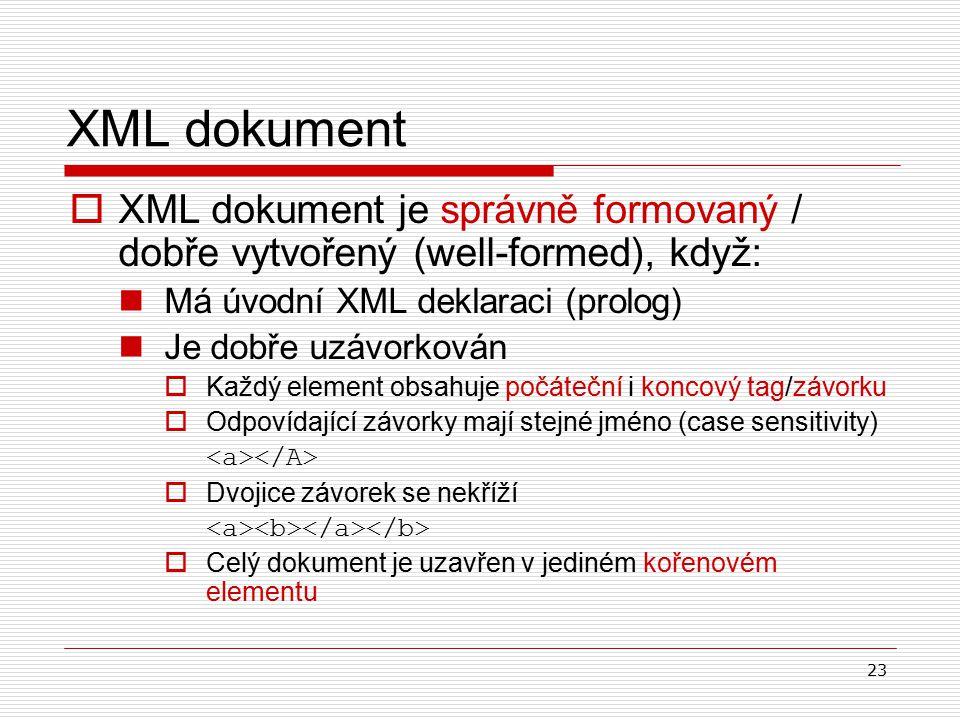 23 XML dokument  XML dokument je správně formovaný / dobře vytvořený (well-formed), když : Má úvodní XML deklaraci (prolog) J e dobře uzávorkován  Každý element obsahuje počáteční i koncový tag/závorku  Odpovídající závorky mají stejné jméno (case sensitivity)  Dvojice závorek se nekříží  Celý dokument je uzavřen v jediném kořenovém elementu