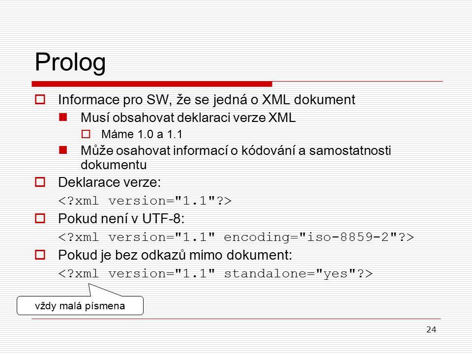 24 Prolog  Informace pro SW, že se jedná o XML dokument Musí obsahovat deklaraci verze XML  Máme 1.0 a 1.1 Může osahovat informací o kódování a samostatnosti dokumentu  Deklarace verze:  Pokud není v UTF-8:  Pokud je bez odkazů mimo dokument : vždy malá písmena