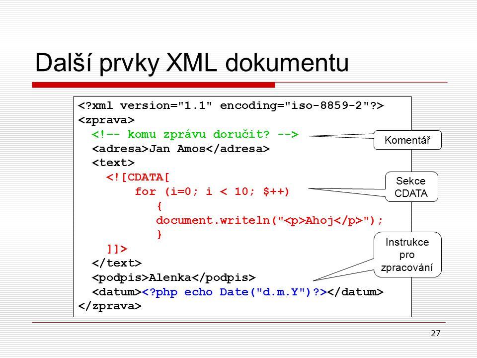27 Další prvky XML dokumentu Jan Amos <![CDATA[ for (i=0; i < 10; $++) { document.writeln( Ahoj ); } ]]> Alenka Komentář Instrukce pro zpracování Sekce CDATA