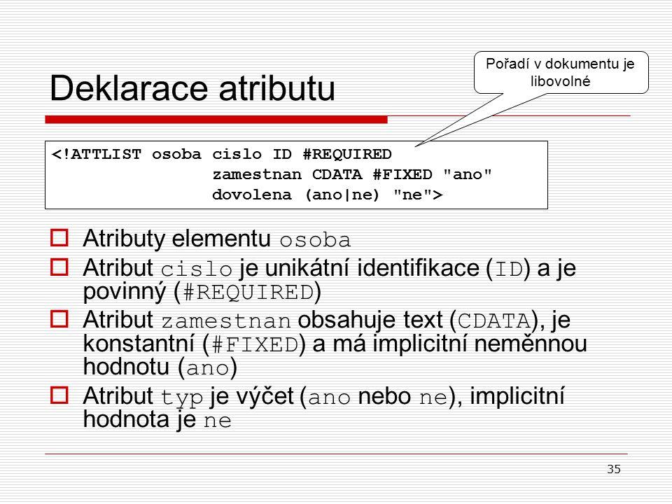 35 Deklarace atributu  A tributy elementu osoba  A tribut cislo je unikátní identifikace ( ID ) a je povinný ( #REQUIRED )  A tribut zamestnan obsahuje text ( CDATA ), je konstantní ( #FIXED ) a má implicitní neměnnou hodnotu ( ano )  A tribut typ je výčet ( ano nebo ne ), implicitní hodnota je ne <!ATTLIST osoba cislo ID #REQUIRED zamestnan CDATA #FIXED ano dovolena (ano|ne) ne > Pořadí v dokumentu je libovolné
