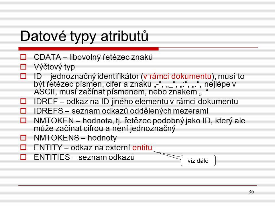 """36 Datové typy atributů  CDATA – libovolný řetězec znaků  V ýčtový typ  ID – jednoznačný identifikátor (v rámci dokumentu), musí to být řetězec písmen, cifer a znaků """"- , """"_ , """": , """". , nejlépe v ASCII, musí začínat písmenem, nebo znakem """"_  IDREF – odkaz na ID jiného elementu v rámci dokumentu  IDREFS – seznam odkazů oddělených mezerami  NMTOKEN – hodnota, tj."""