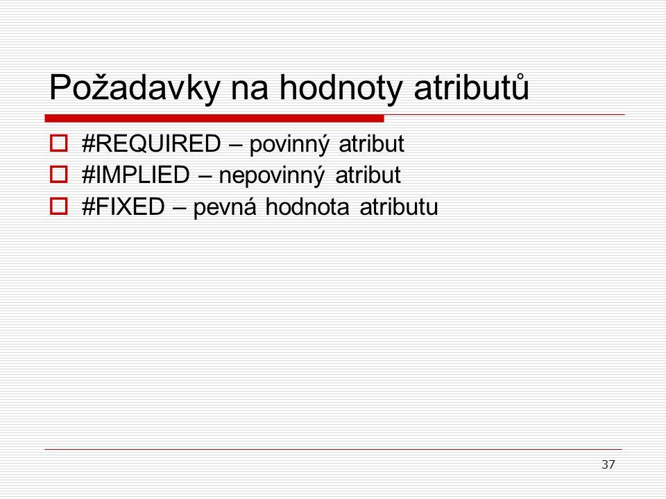 37 Požadavky na hodnoty atributů  #REQUIRED – povinný atribut  #IMPLIED – nepovinný atribut  #FIXED – pevná hodnota atributu