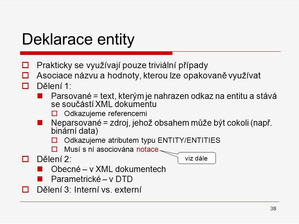 38 Deklarace entity  Prakticky se využívají pouze triviální případy  Asociace názvu a hodnoty, kterou lze opakovaně využívat  Dělení 1: Parsované = text, kterým je nahrazen odkaz na entitu a stává se součástí XML dokumentu  Odkazujeme referencemi Neparsované = zdroj, jehož obsahem může být cokoli (např.