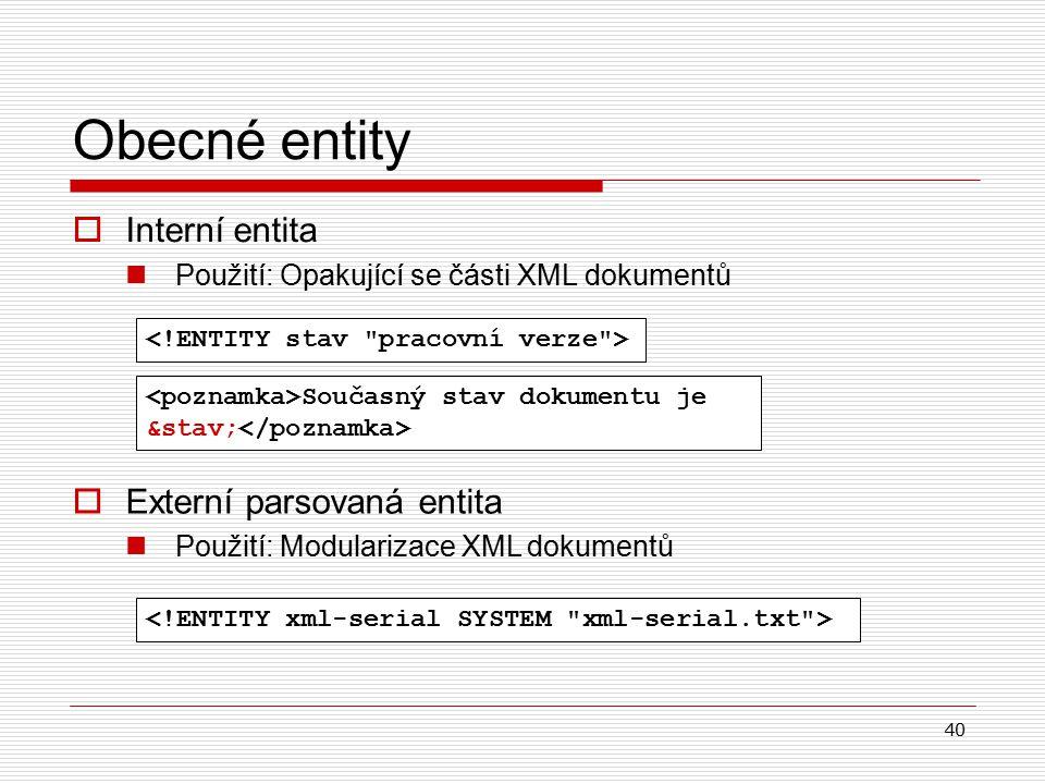 40  Interní entita Použití: Opakující se části XML dokumentů Obecné entity Současný stav dokumentu je &stav;  Externí parsovaná entita Použití: Modularizace XML dokumentů