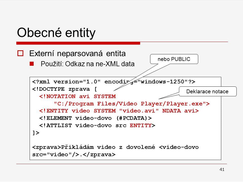 41  Externí neparsovaná entita Použití: Odkaz na ne-XML data Obecné entity <!DOCTYPE zprava [ <!NOTATION avi SYSTEM C:/Program Files/Video Player/Player.exe > ]> Přikládám video z dovolené.